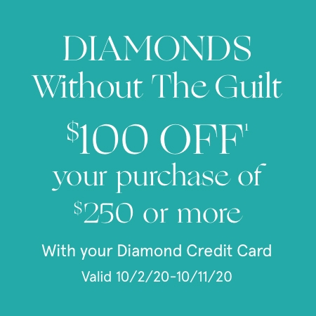 Diamonds without the guilt. $100 Off[1] your purchase of $250 or more with your Diamond Credit Card. Valid 10/2/20 - 10/11/20.