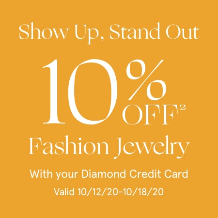 Show Up, Stand Out. 10% Off[2] Fashion Jewelry with your Diamond Credit Card. Valid 10/12/20 - 10/18/20.