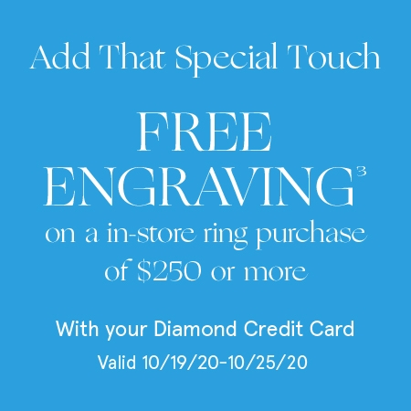 Add that special touch. Free Engraving[3] on an in-store ring purchase of $250 or more with your Diamond Credit Card. Valid 10/19/20 - 10/25/20.