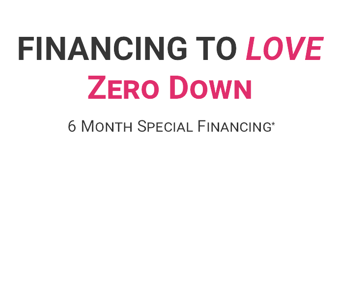 Financing to Love - Zero Down 6 Month Special Financing - Click for Details